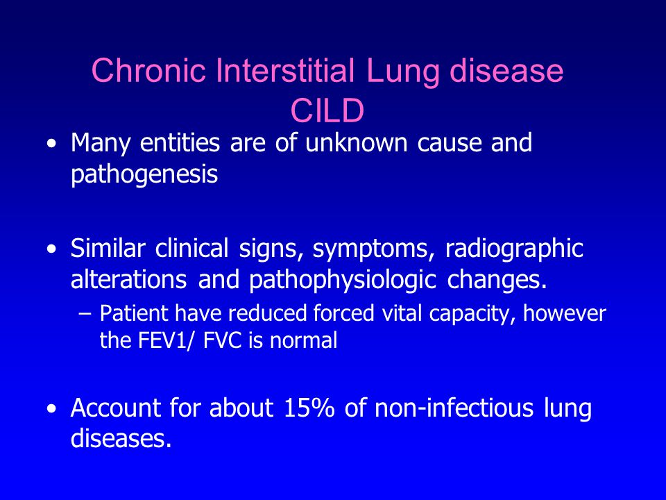 Chronic Interstitial Lung disease CILD Many entities are of unknown cause and pathogenesis Similar clinical signs, symptoms, radiographic alterations