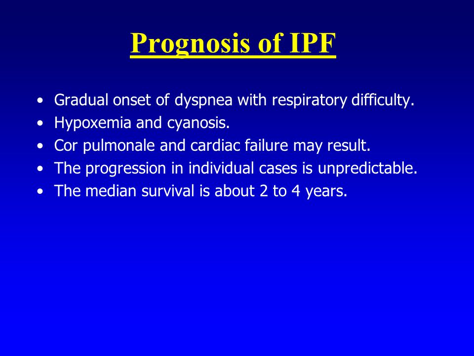 Prognosis of IPF Gradual onset of dyspnea with respiratory difficulty. Hypoxemia and cyanosis. Cor pulmonale and cardiac failure may result. The progr