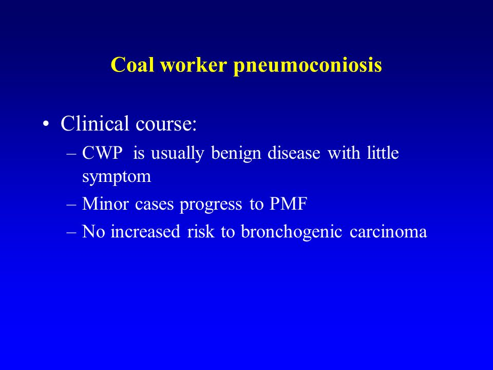 Clinical course: –CWP is usually benign disease with little symptom –Minor cases progress to PMF –No increased risk to bronchogenic carcinoma Coal wor