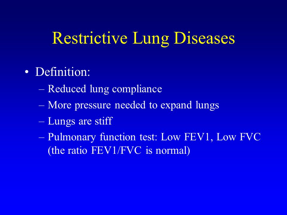 Restrictive Lung Diseases Definition: –Reduced lung compliance –More pressure needed to expand lungs –Lungs are stiff –Pulmonary function test: Low FE