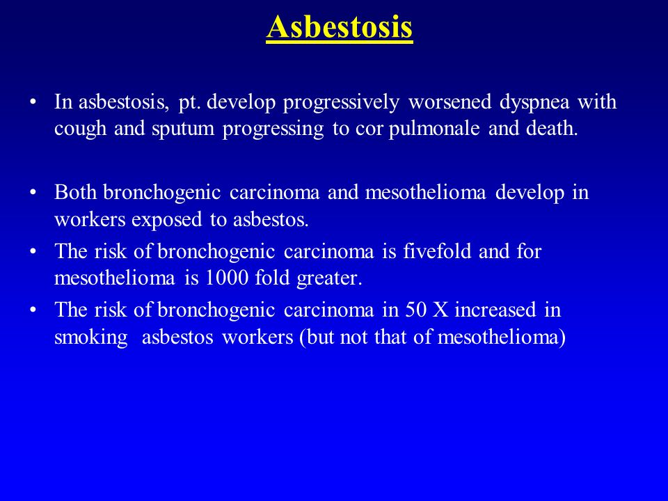 Asbestosis In asbestosis, pt. develop progressively worsened dyspnea with cough and sputum progressing to cor pulmonale and death. Both bronchogenic c