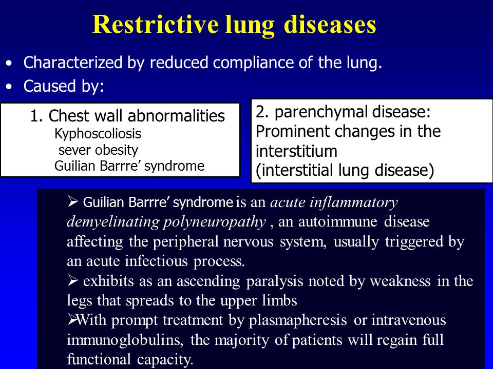 Restrictive lung diseases Characterized by reduced compliance of the lung. Caused by:  Guilian Barrre' syndrome is an acute inflammatory demyelinatin