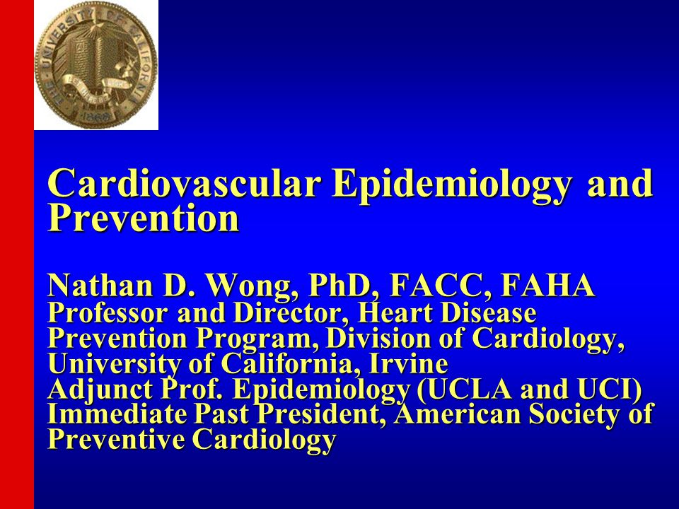 Cardiovascular Epidemiology and Prevention Nathan D. Wong, PhD, FACC, FAHA Professor and Director, Heart Disease Prevention Program, Division of Cardi