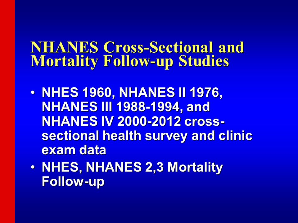 NHANES Cross-Sectional and Mortality Follow-up Studies NHES 1960, NHANES II 1976, NHANES III 1988-1994, and NHANES IV 2000-2012 cross- sectional health survey and clinic exam dataNHES 1960, NHANES II 1976, NHANES III 1988-1994, and NHANES IV 2000-2012 cross- sectional health survey and clinic exam data NHES, NHANES 2,3 Mortality Follow-upNHES, NHANES 2,3 Mortality Follow-up