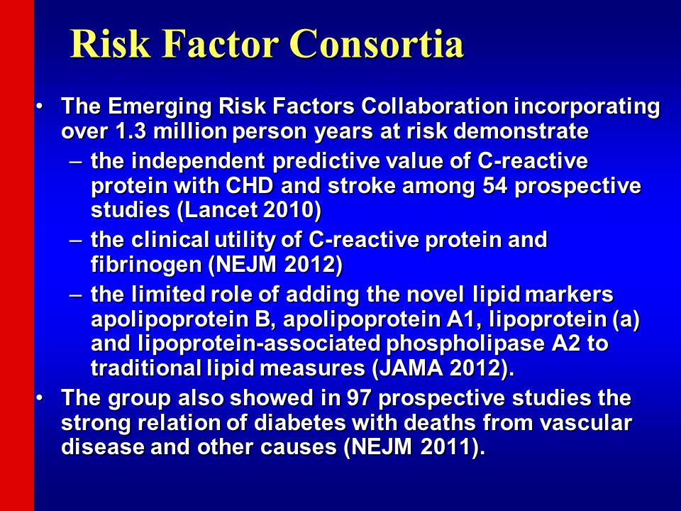 Risk Factor Consortia The Emerging Risk Factors Collaboration incorporating over 1.3 million person years at risk demonstrateThe Emerging Risk Factors Collaboration incorporating over 1.3 million person years at risk demonstrate –the independent predictive value of C-reactive protein with CHD and stroke among 54 prospective studies (Lancet 2010) –the clinical utility of C-reactive protein and fibrinogen (NEJM 2012) –the limited role of adding the novel lipid markers apolipoprotein B, apolipoprotein A1, lipoprotein (a) and lipoprotein-associated phospholipase A2 to traditional lipid measures (JAMA 2012).