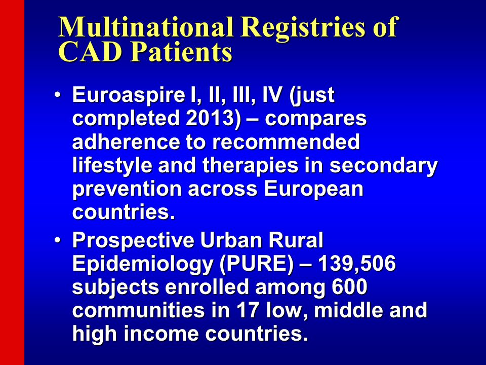 Multinational Registries of CAD Patients Euroaspire I, II, III, IV (just completed 2013) – compares adherence to recommended lifestyle and therapies i