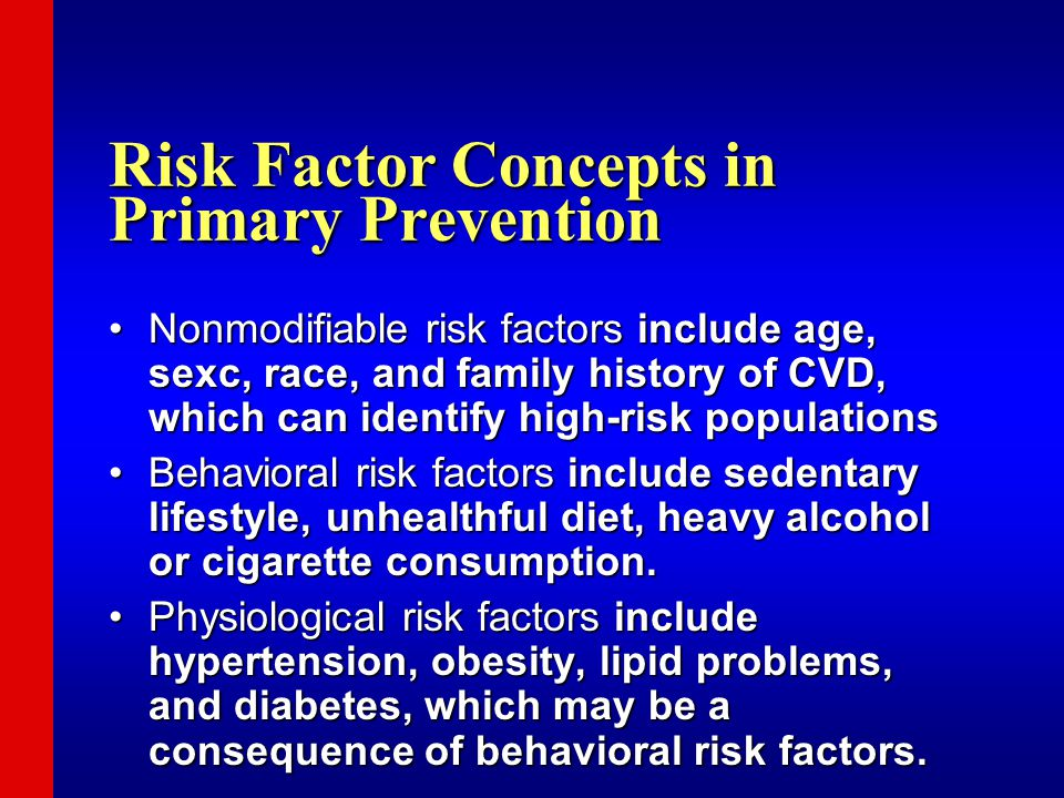 Risk Factor Concepts in Primary Prevention Nonmodifiable risk factors include age, sexc, race, and family history of CVD, which can identify high-risk populationsNonmodifiable risk factors include age, sexc, race, and family history of CVD, which can identify high-risk populations Behavioral risk factors include sedentary lifestyle, unhealthful diet, heavy alcohol or cigarette consumption.Behavioral risk factors include sedentary lifestyle, unhealthful diet, heavy alcohol or cigarette consumption.