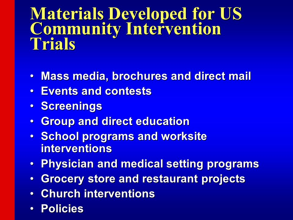 Materials Developed for US Community Intervention Trials Mass media, brochures and direct mailMass media, brochures and direct mail Events and contestsEvents and contests ScreeningsScreenings Group and direct educationGroup and direct education School programs and worksite interventionsSchool programs and worksite interventions Physician and medical setting programsPhysician and medical setting programs Grocery store and restaurant projectsGrocery store and restaurant projects Church interventionsChurch interventions PoliciesPolicies
