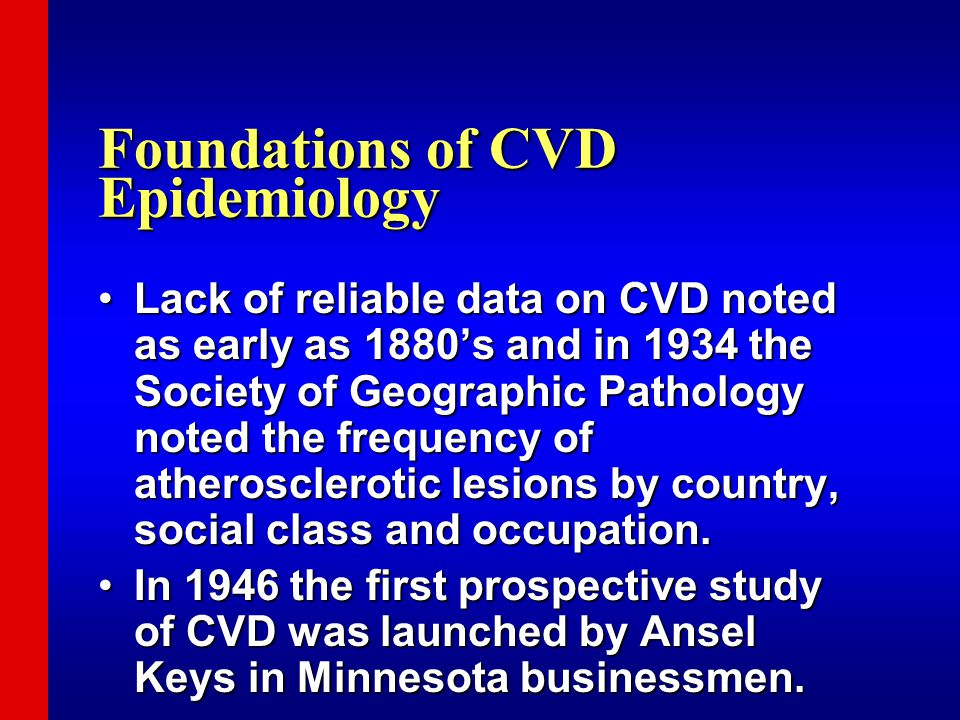 Foundations of CVD Epidemiology Lack of reliable data on CVD noted as early as 1880's and in 1934 the Society of Geographic Pathology noted the freque