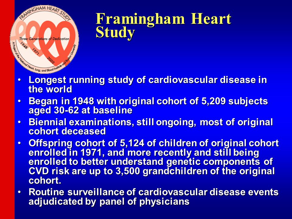 Framingham Heart Study Longest running study of cardiovascular disease in the worldLongest running study of cardiovascular disease in the world Began in 1948 with original cohort of 5,209 subjects aged 30-62 at baselineBegan in 1948 with original cohort of 5,209 subjects aged 30-62 at baseline Biennial examinations, still ongoing, most of original cohort deceasedBiennial examinations, still ongoing, most of original cohort deceased Offspring cohort of 5,124 of children of original cohort enrolled in 1971, and more recently and still being enrolled to better understand genetic components of CVD risk are up to 3,500 grandchildren of the original cohort.Offspring cohort of 5,124 of children of original cohort enrolled in 1971, and more recently and still being enrolled to better understand genetic components of CVD risk are up to 3,500 grandchildren of the original cohort.