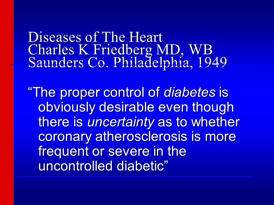 """Diseases of The Heart Charles K Friedberg MD, WB Saunders Co. Philadelphia, 1949 """"The proper control of diabetes is obviously desirable even though th"""