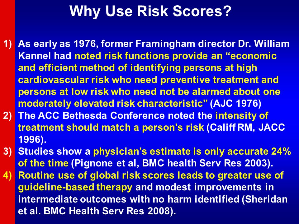 """Why Use Risk Scores? 1)As early as 1976, former Framingham director Dr. William Kannel had noted risk functions provide an """"economic and efficient met"""