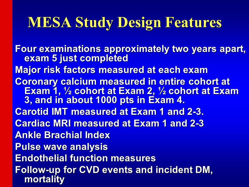 MESA Study Design Features Four examinations approximately two years apart, exam 5 just completed Major risk factors measured at each exam Coronary calcium measured in entire cohort at Exam 1, ½ cohort at Exam 2, ½ cohort at Exam 3, and in about 1000 pts in Exam 4.