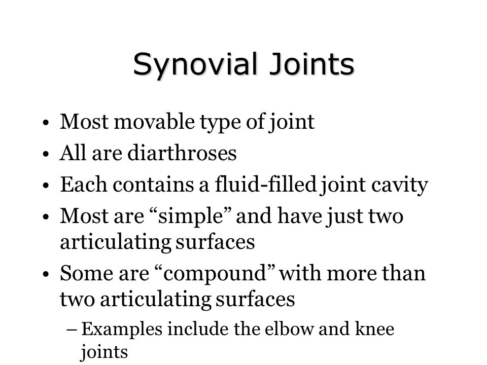 Synovial Joints Most movable type of joint All are diarthroses Each contains a fluid-filled joint cavity Most are simple and have just two articulating surfaces Some are compound with more than two articulating surfaces –Examples include the elbow and knee joints