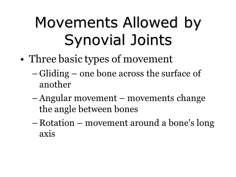 Movements Allowed by Synovial Joints Three basic types of movement –Gliding – one bone across the surface of another –Angular movement – movements cha