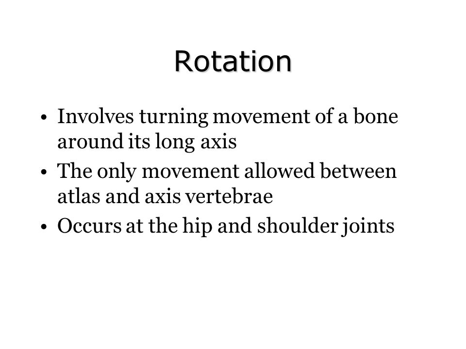Rotation Involves turning movement of a bone around its long axis The only movement allowed between atlas and axis vertebrae Occurs at the hip and shoulder joints