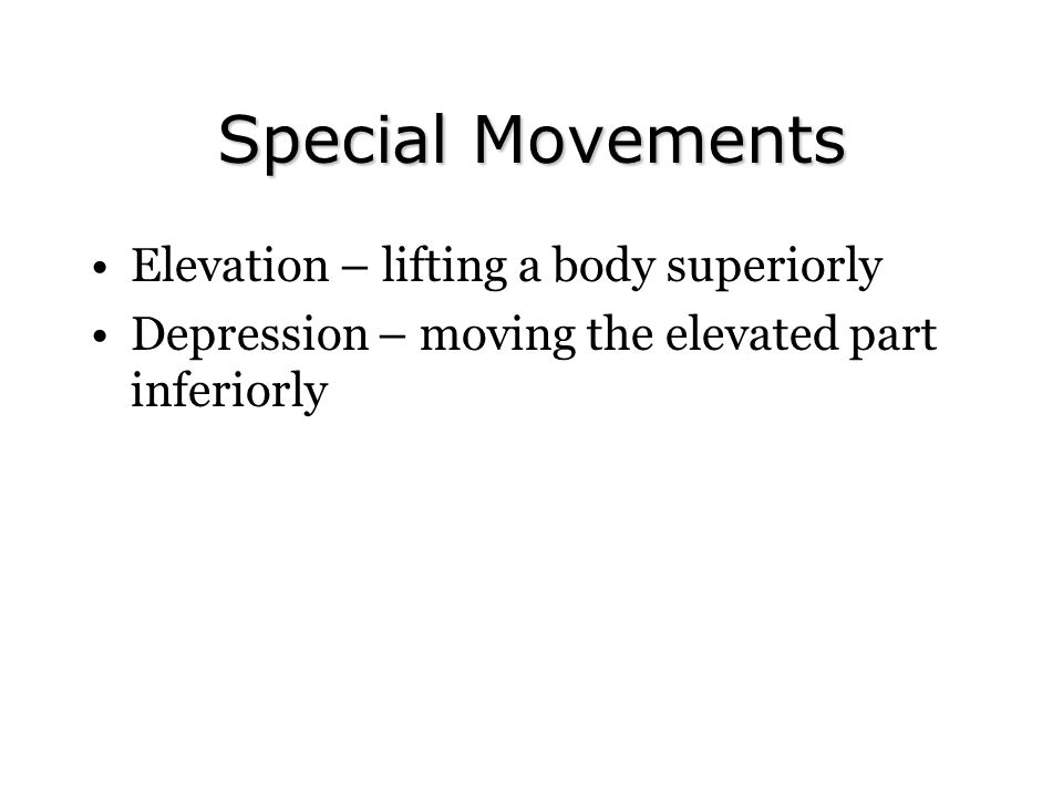 Special Movements Elevation – lifting a body superiorly Depression – moving the elevated part inferiorly