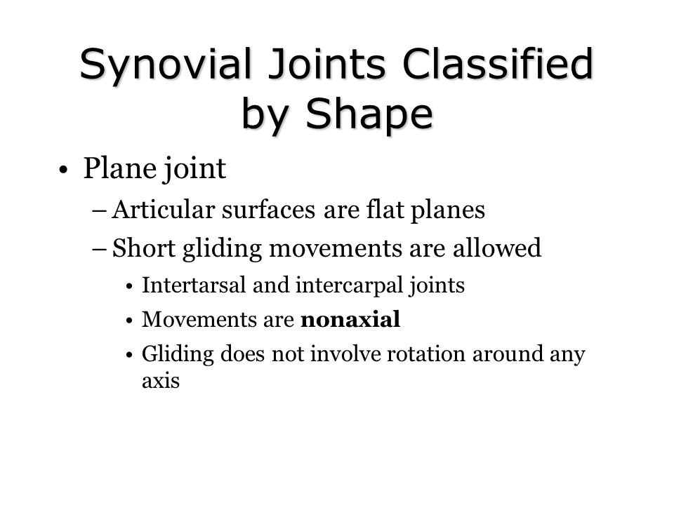 Synovial Joints Classified by Shape Plane joint –Articular surfaces are flat planes –Short gliding movements are allowed Intertarsal and intercarpal j