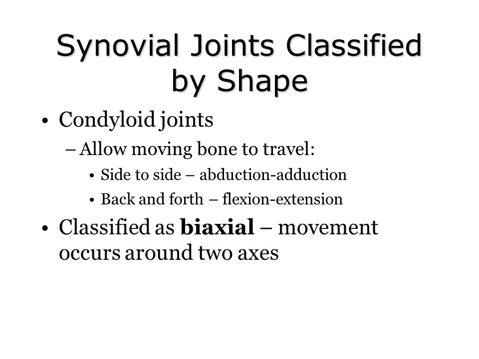 Synovial Joints Classified by Shape Condyloid joints –Allow moving bone to travel: Side to side – abduction-adduction Back and forth – flexion-extension Classified as biaxial – movement occurs around two axes