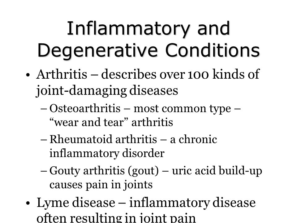 Inflammatory and Degenerative Conditions Arthritis – describes over 100 kinds of joint-damaging diseases –Osteoarthritis – most common type – wear and tear arthritis –Rheumatoid arthritis – a chronic inflammatory disorder –Gouty arthritis (gout) – uric acid build-up causes pain in joints Lyme disease – inflammatory disease often resulting in joint pain