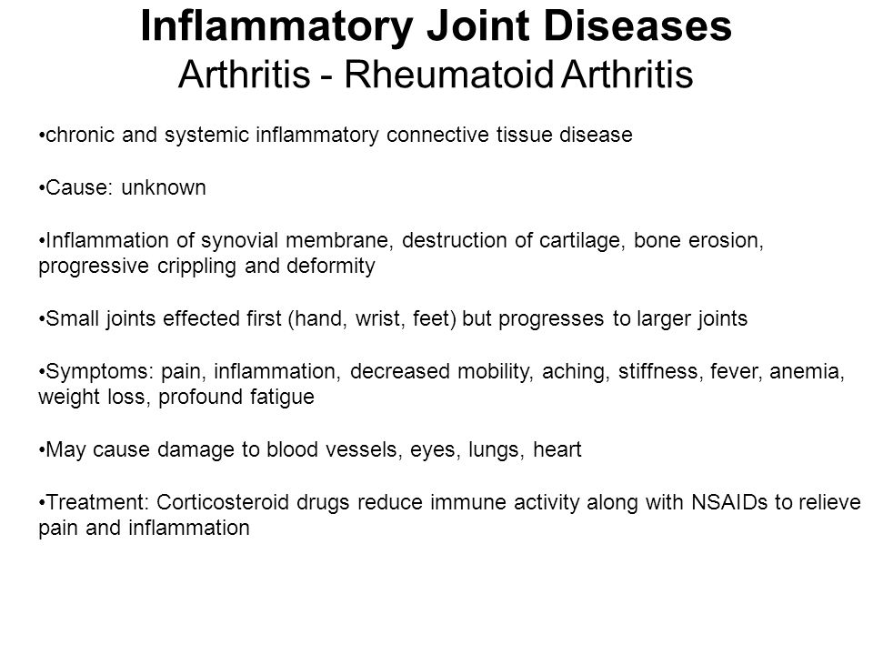Inflammatory Joint Diseases Arthritis - Rheumatoid Arthritis chronic and systemic inflammatory connective tissue disease Cause: unknown Inflammation of synovial membrane, destruction of cartilage, bone erosion, progressive crippling and deformity Small joints effected first (hand, wrist, feet) but progresses to larger joints Symptoms: pain, inflammation, decreased mobility, aching, stiffness, fever, anemia, weight loss, profound fatigue May cause damage to blood vessels, eyes, lungs, heart Treatment: Corticosteroid drugs reduce immune activity along with NSAIDs to relieve pain and inflammation