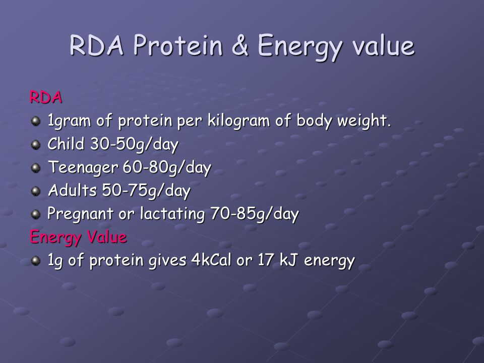 RDA Protein & Energy value RDA 1gram of protein per kilogram of body weight. Child 30-50g/day Teenager 60-80g/day Adults 50-75g/day Pregnant or lactat