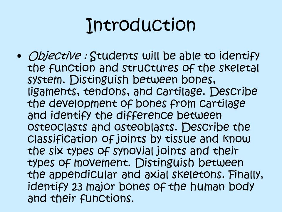 Introduction Objective : Students will be able to identify the function and structures of the skeletal system.
