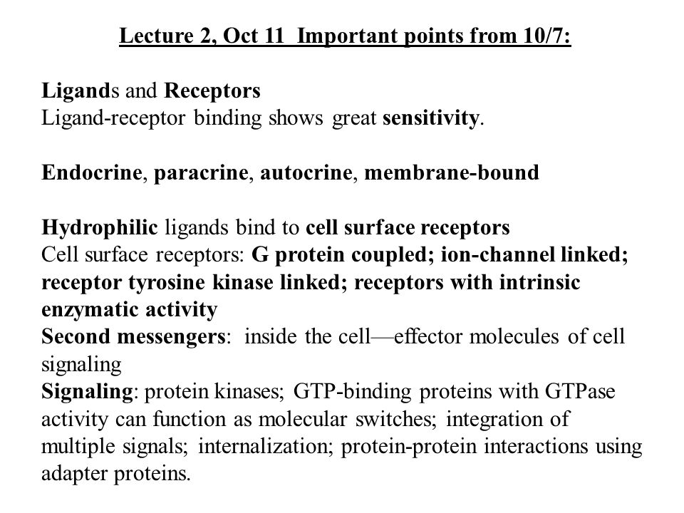 Lecture 2, Oct 11 Important points from 10/7: Ligands and Receptors Ligand-receptor binding shows great sensitivity. Endocrine, paracrine, autocrine,