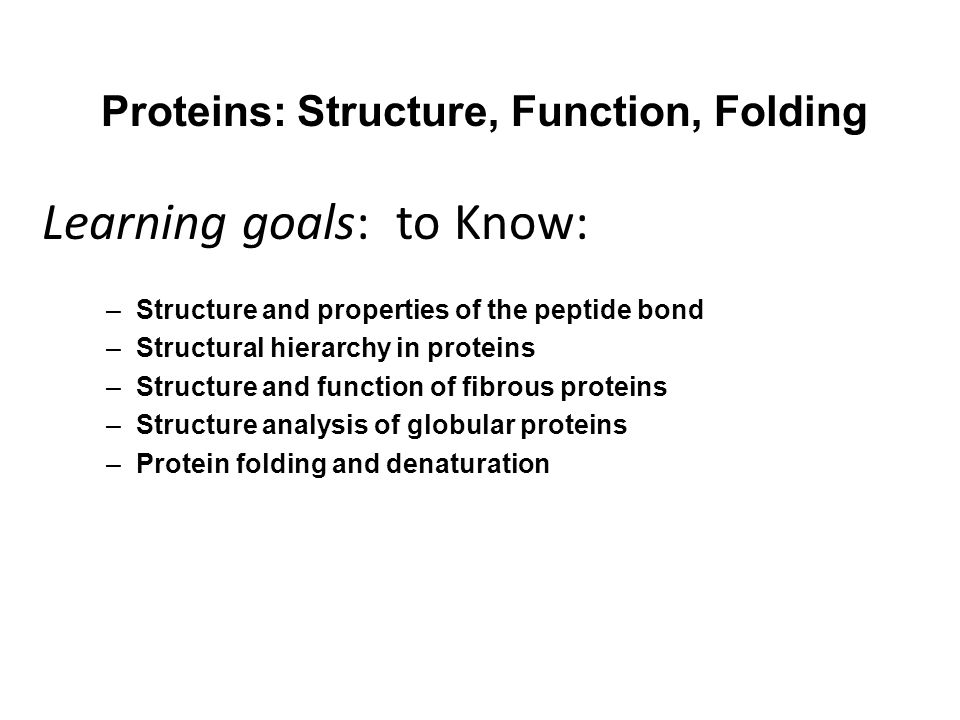 Proteins: Structure, Function, Folding –Structure and properties of the peptide bond –Structural hierarchy in proteins –Structure and function of fibrous proteins –Structure analysis of globular proteins –Protein folding and denaturation Learning goals: to Know: