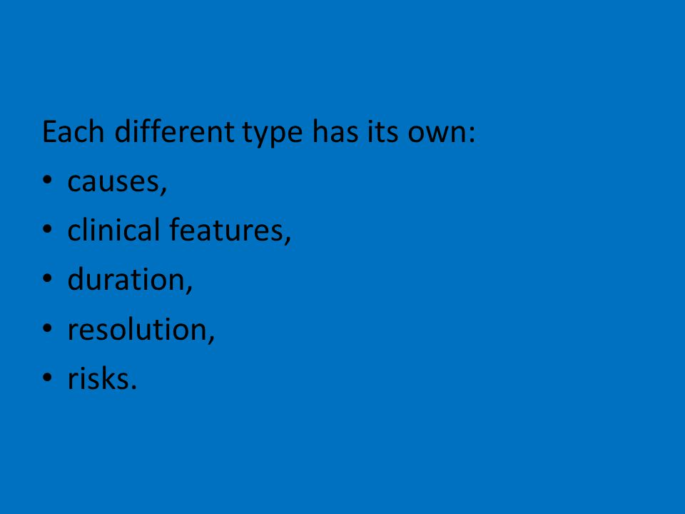 Each different type has its own: causes, clinical features, duration, resolution, risks.