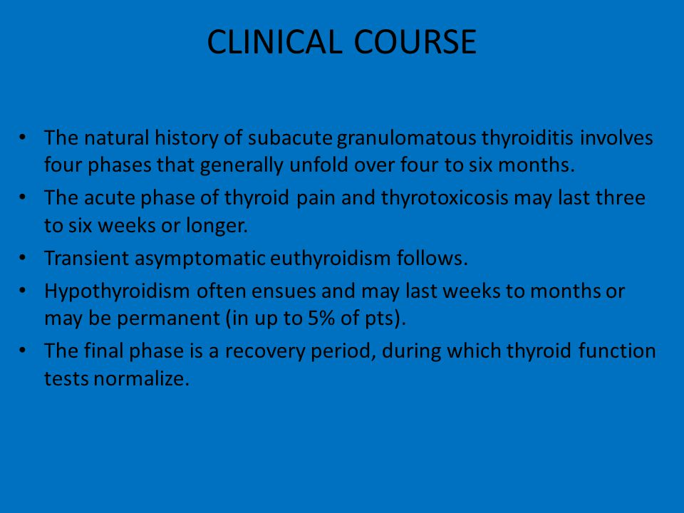 CLINICAL COURSE The natural history of subacute granulomatous thyroiditis involves four phases that generally unfold over four to six months. The acut
