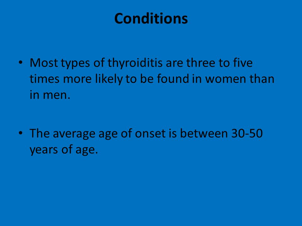 Conditions Most types of thyroiditis are three to five times more likely to be found in women than in men. The average age of onset is between 30-50 y