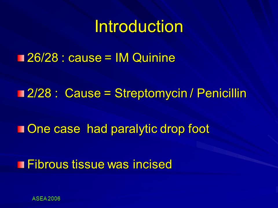 ASEA 2006 Introduction 26/28 : cause = IM Quinine 2/28 : Cause = Streptomycin / Penicillin One case had paralytic drop foot Fibrous tissue was incised