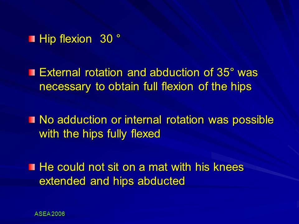 ASEA 2006 Hip flexion 30 ° External rotation and abduction of 35° was necessary to obtain full flexion of the hips No adduction or internal rotation was possible with the hips fully flexed He could not sit on a mat with his knees extended and hips abducted