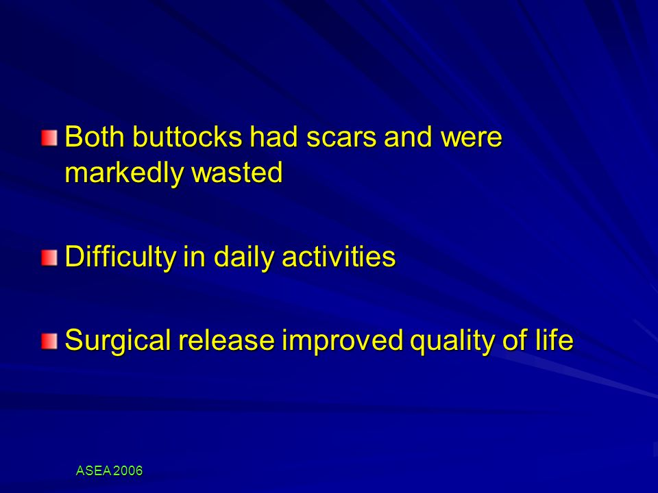 ASEA 2006 Both buttocks had scars and were markedly wasted Difficulty in daily activities Surgical release improved quality of life