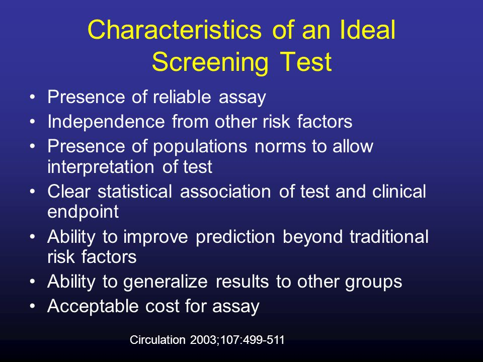 Characteristics of an Ideal Screening Test Presence of reliable assay Independence from other risk factors Presence of populations norms to allow interpretation of test Clear statistical association of test and clinical endpoint Ability to improve prediction beyond traditional risk factors Ability to generalize results to other groups Acceptable cost for assay Circulation 2003;107:499-511