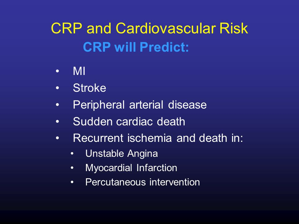 CRP and Cardiovascular Risk MI Stroke Peripheral arterial disease Sudden cardiac death Recurrent ischemia and death in: Unstable Angina Myocardial Infarction Percutaneous intervention CRP will Predict: