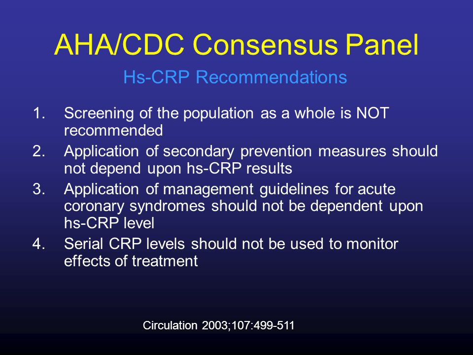 1.Screening of the population as a whole is NOT recommended 2.Application of secondary prevention measures should not depend upon hs-CRP results 3.Application of management guidelines for acute coronary syndromes should not be dependent upon hs-CRP level 4.Serial CRP levels should not be used to monitor effects of treatment Circulation 2003;107:499-511 AHA/CDC Consensus Panel Hs-CRP Recommendations
