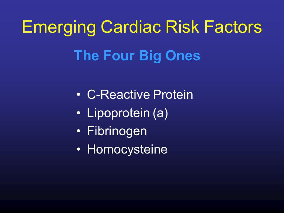 Emerging Cardiac Risk Factors C-Reactive Protein Lipoprotein (a) Fibrinogen Homocysteine The Four Big Ones