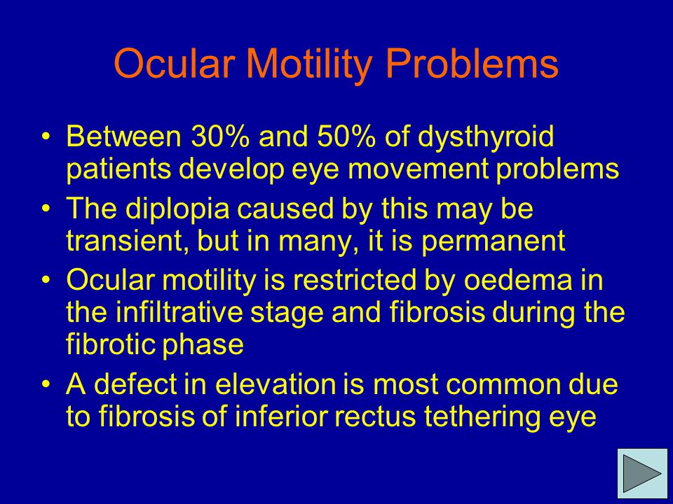 Ocular Motility Problems Between 30% and 50% of dysthyroid patients develop eye movement problems The diplopia caused by this may be transient, but in