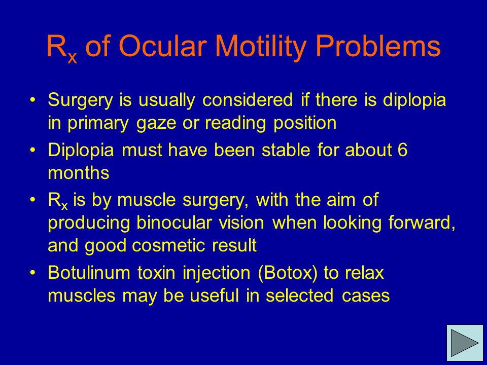 R x of Ocular Motility Problems Surgery is usually considered if there is diplopia in primary gaze or reading position Diplopia must have been stable