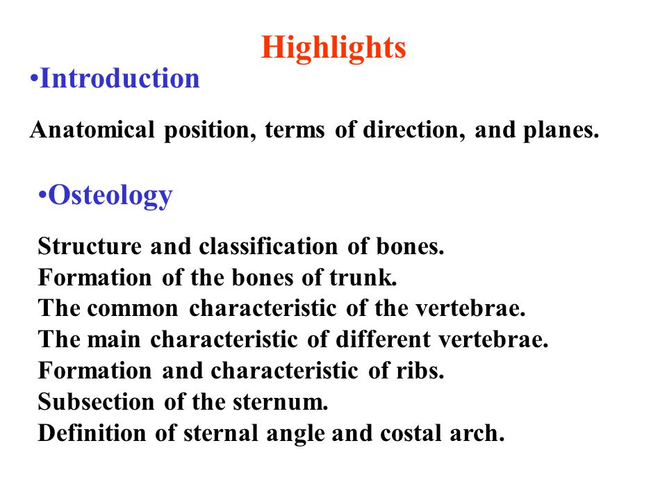 Introduction Anatomical position, terms of direction, and planes. Highlights Osteology Structure and classification of bones. Formation of the bones o