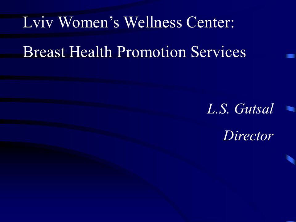 Lviv Women's Wellness Center: Breast Health Promotion Services L.S. Gutsal Director