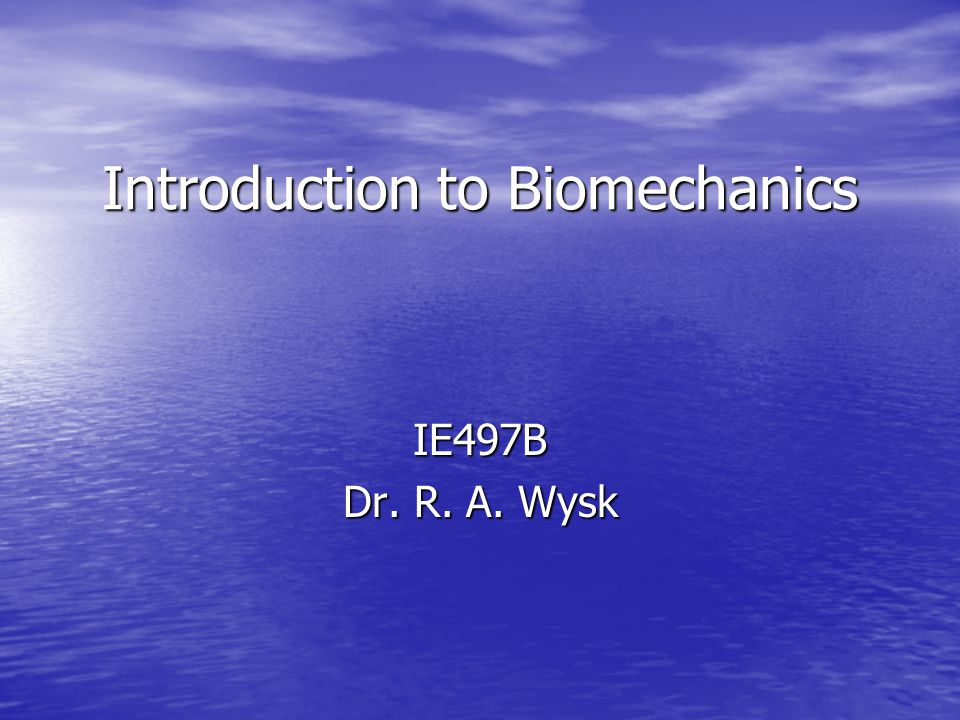Introduction to Biomechanics IE497B Dr. R. A. Wysk