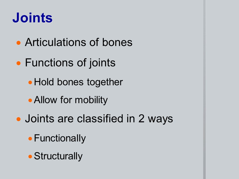Joints  Articulations of bones  Functions of joints  Hold bones together  Allow for mobility  Joints are classified in 2 ways  Functionally  St