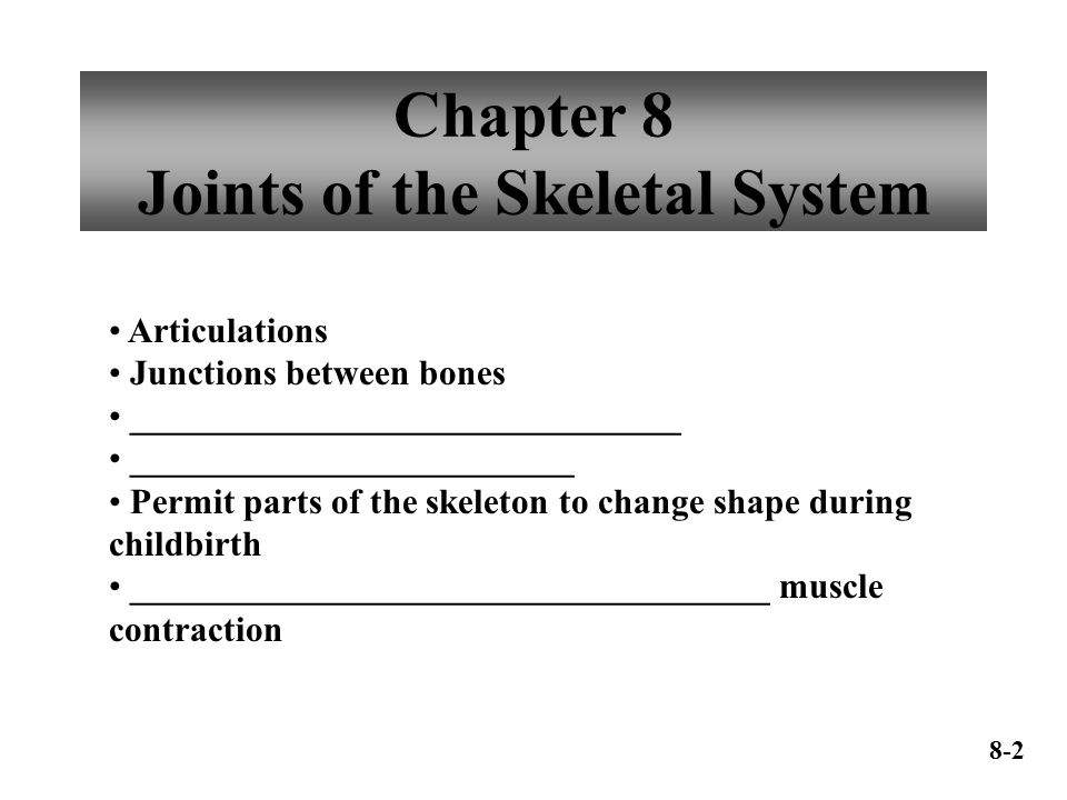 Chapter 8 Joints of the Skeletal System Articulations Junctions between bones _______________________________ _________________________ Permit parts o