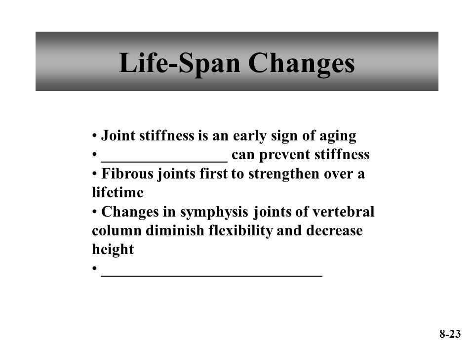 Life-Span Changes Joint stiffness is an early sign of aging ________________ can prevent stiffness Fibrous joints first to strengthen over a lifetime