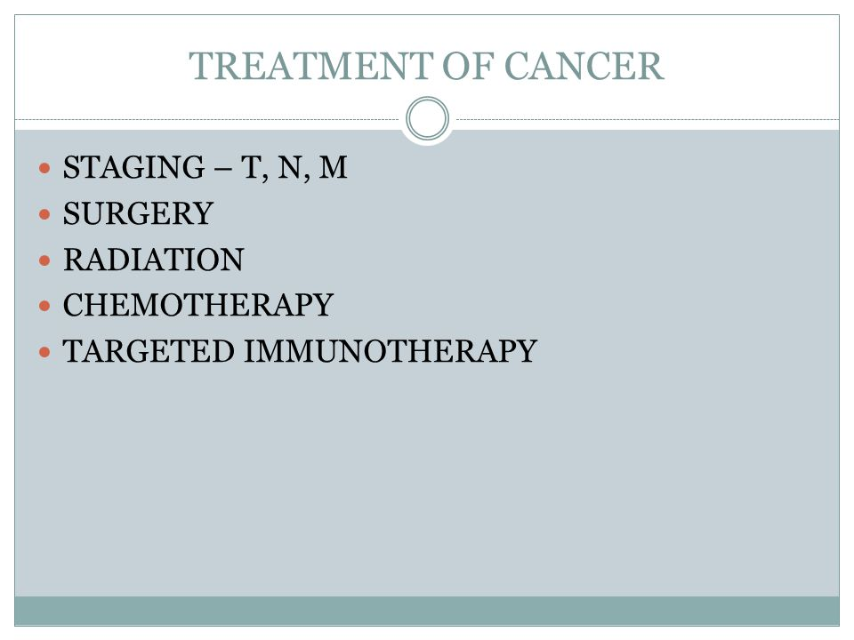 TREATMENT OF CANCER STAGING – T, N, M SURGERY RADIATION CHEMOTHERAPY TARGETED IMMUNOTHERAPY