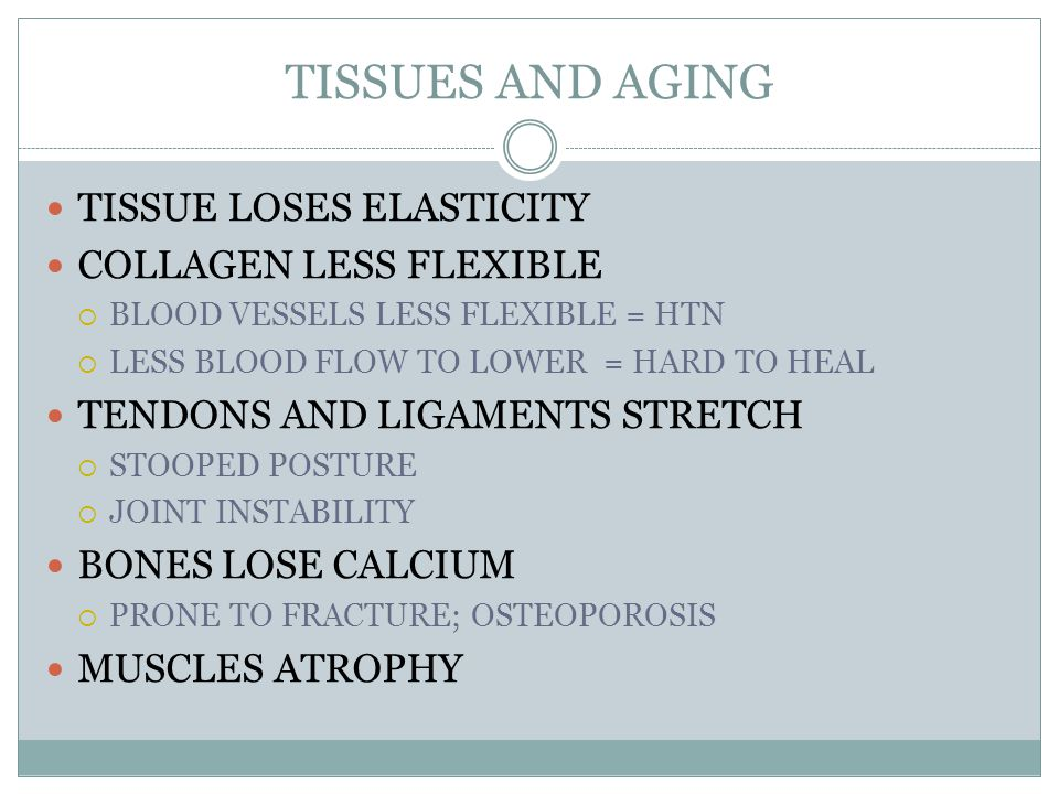 TISSUES AND AGING TISSUE LOSES ELASTICITY COLLAGEN LESS FLEXIBLE  BLOOD VESSELS LESS FLEXIBLE = HTN  LESS BLOOD FLOW TO LOWER = HARD TO HEAL TENDONS AND LIGAMENTS STRETCH  STOOPED POSTURE  JOINT INSTABILITY BONES LOSE CALCIUM  PRONE TO FRACTURE; OSTEOPOROSIS MUSCLES ATROPHY