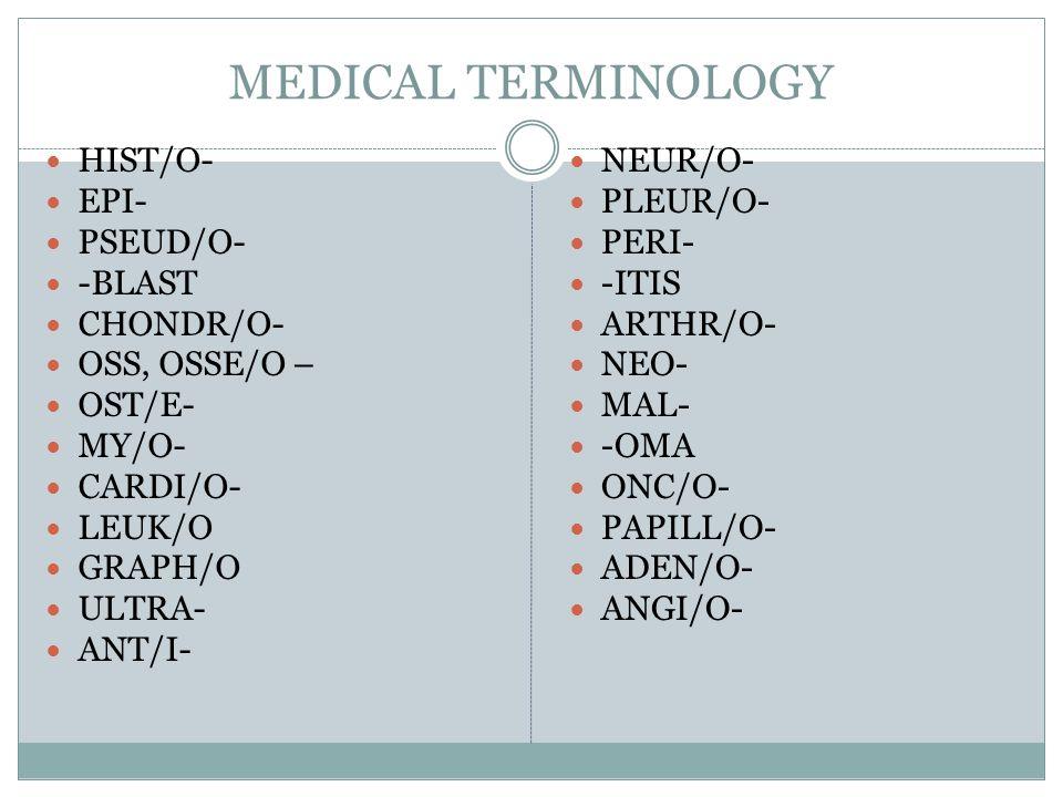 MEDICAL TERMINOLOGY HIST/O- EPI- PSEUD/O- -BLAST CHONDR/O- OSS, OSSE/O – OST/E- MY/O- CARDI/O- LEUK/O GRAPH/O ULTRA- ANT/I- NEUR/O- PLEUR/O- PERI- -IT
